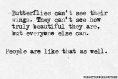 Butterflies can't see their wings, they never know how beautiful they are . . .