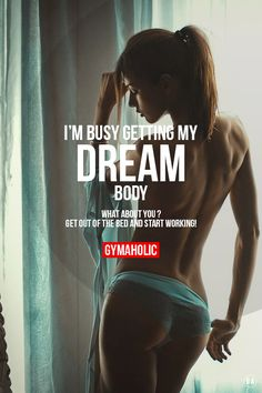 Post from the motivation section of http://gymaholic.co/motivation. I'm busy getting my dream body. What about you ? Get OUT of the bed and start working !