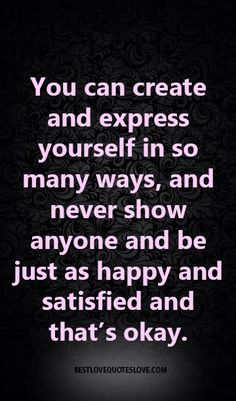 You can create and express yourself in so many ways, and never show anyone and be just as happy and satisfied and that's okay.