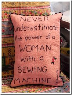 Never underestimate the power of a woman with a sewing machine.  --pillow