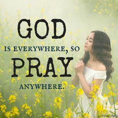 God is everywhere, so Pray anywhere.