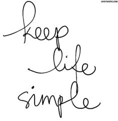 Keep Life Simple. I don't do overcomplicated and cluttered. I'm all about keeping it simple and focusing on what is important.