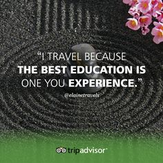 """""""I travel because the best education is one you experience."""""""