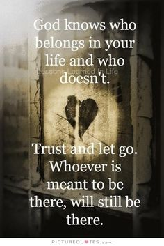 God know who belongs in your life and who doesn't. Trust and let go. Whoever is meant to be there, will still be there. Picture Quotes.