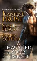 Haunted by Your Touch by Jeaniene Frost, Shayla Black, Sharie Kohler.    Three authors team up for a collection of original novellas featuring fallen angels, anarchistic demons, warrior wizards, and irresistibly dangerous creatures of the night.