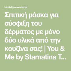 Σπιτική μάσκα για σύσφιξη του δέρματος με μόνο δύο υλικά από την κουζίνα σας!   You & Me by Stamatina Tsimtsili