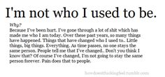 I'm not who I used to be. For good reason and with no complaints. I like who I've become and wouldn't be that person without everything I've been through.