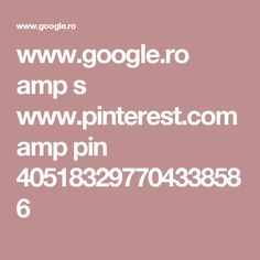 www.google.ro amp s www.pinterest.com amp pin 405183297704338586