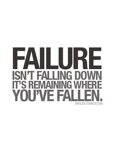 """Failure isn't falling down / it's remaining where you've fallen"""