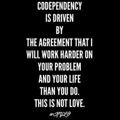 Codependency is driven by the agreement that I will work harder on your problem and your life than you do. Codependency Quotes, Codependency Recovery, Narcissistic Personality Disorder, Narcissistic Abuse, Great Quotes, Me Quotes, Inspirational Quotes, Quotable Quotes, Dependent Quotes