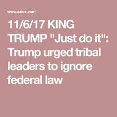 """11/6/17 KING TRUMP """"Just do it"""": Trump urged tribal leaders to ignore federal law"""