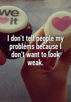 """I don't tell people my problems because I don't want to look weak."""