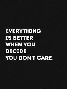 Everthing is better when you decide you don't care.