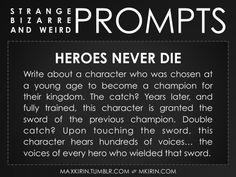 "#WritingPrompt  ✐ Daily Weird Prompt ✐ ""Heroes Never Die Write about a character who was chosen at a young age to become a champion for their kingdom. The catch? Years later, and fully trained, this character is granted the sword of the previous champion. Double..."
