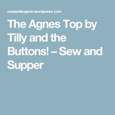 The Agnes Top by Tilly and the Buttons! – Sew and Supper