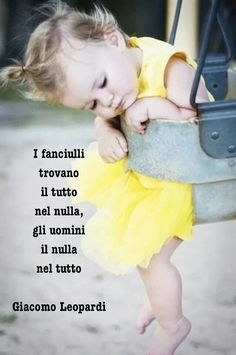 """""""Children find everything in nothing, men find nothing in everything."""" Giacomo Leopardi."""