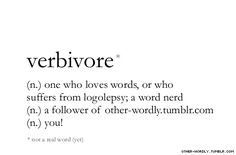 pronunciation | \ 'vir-bi-vor \                                    love of words, logolepsy, word nerds, words, other-wordly, otherwordly, definitions, neologism, not precisely a word, V, milestone, noun,