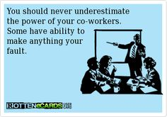You should never underestimate   the power of your co-workers.   Some have ability to   make anything your   fault.