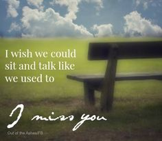 Sigh I miss talking to you every day and knowing I could call you whenever I needed to. What happened?