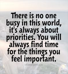 There is no one busy in this world, it`s always about priorities. You will always find time for the things you feel important. So very true.if you are unhappy with the way your life is going.CHANGE your PRIORITIES! Favorite Quotes, Best Quotes, Funny Quotes, Sarcastic Quotes, Daily Quotes, Favorite Things, Words Quotes, Wise Words, Sayings