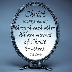 Christ works on us through each other. We are mirrors of Christ to others- C. S. Lewis