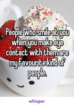 People who smile at you when you make eye contact with them are my favourite kind of people.