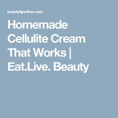 Homemade Cellulite Cream That Works   Eat.Live. Beauty   you can also check my amazing review and opinion about this awesome cellulite product .  for more infos check this website :  http://www.ndthepro.com/cellulite.html