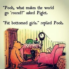 """Pooh what makes the world go round?"" asked piglet. ""Fat bottomed girls."" replied Pooh."