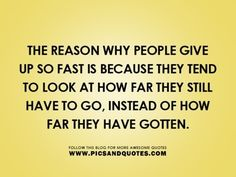The reason why people give up so fast is because they tend to look at how far they still have to go, instead of how far they have gotten.