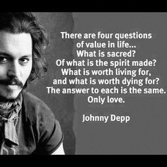 """There are 4 questions of value in life . . . What is sacred? Of what is the spirit made? What is worth living for, and what is worth dying for? The answer to each is the same. Only love."" -Johnny Depp"