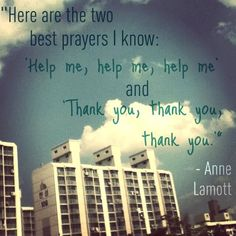 Here are the two best prayers I know: 'Help me, help me, help me' and 'Thank you, thank you, thank you.' - Anne Lamott
