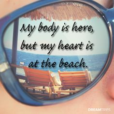 My body is here, but my heart is at the beach.  #dreamtrips #travel