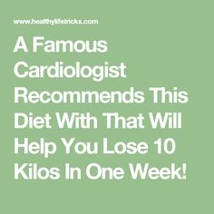 A Famous Cardiologist Recommends This Diet With That Will Help You Lose 10 Kilos In One Week!