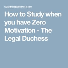How to Study when you have Zero Motivation - The Legal Duchess