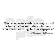 "Thomas Jefferson - I would only add, ""who reads nothing except what is on the internet."""
