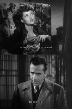 """Is he as cute as you are?"" ""Nobody is.""Humphrey Bogart and Martha VIckers in The Big Sleep"