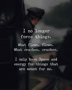 Positive Quotes : I no longer force things. What flows Positive Quotes : I no longer force things. What flows flows. What crashes crash… Positive Quotes : I no longer force things. What flows flows. What crashes crashes. Life Quotes Love, Wisdom Quotes, True Quotes, Great Quotes, Quotes To Live By, Qoutes, Flow Quotes, Quote Life, Deep Quotes