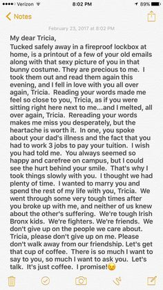 Tricia, I miss you, my friend. I always did! I will always love you. Always. Even if you never speak to me again. I carry you close in my heart, Tricia. No matter where I go or what I do, you are with me, and that makes me happy. I still love you, Tricia. I will always love you. There is nothing wrong or improper or bad about that. Loving you was never a mistake. My hope of seeing you again keeps me going, and is the reason I get out of bed each morning. I will keep reaching out to you my…