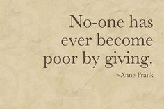 "No one has ever become poor by giving.  One of my favorite quotes.  ""Giving"" is the key, by choice."