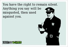 You have the right to remain silent. Anything you say will be misquoted, then used against you.