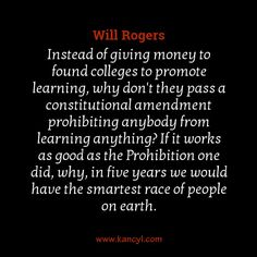 """""""Instead of giving money to found colleges to promote learning, why don't they pass a constitutional amendment prohibiting anybody from learning anything? If it works as good as the Prohibition one did, why, in five years we would have the smartest race of people on earth."""", Will Rogers"""