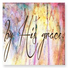 "Inspirational Christian Scripture art. By His Grace.              Reads: by His grace.  This is a 12"" x 12"" print. The background from this inspirational art piece is from one of my original mixed med"