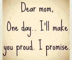 Dear Mom, One day I'll make you proud I promise. Famous Mothers Day Quotes, Mothers Day Inspirational Quotes, Love You Mom Quotes, Proud Quotes, Best Mom Quotes, Mom Quotes From Daughter, I Love You Mom, Son Quotes, Wise Quotes
