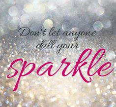 Never ever let anyone steal or dull your sparkle!  It's time to run honey if that's happening!