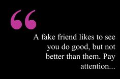 A fake friend likes to see you do good.And my dear thats why you now have no wife or child. A true friend you have there..
