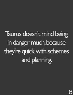 Taurus doesn't mind being in danger much because they're quick with schemes and planning