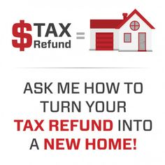 TAX REFUND = NEW HOME. Ask me how to turn your tax refund into a new home. www.bakermortgage.