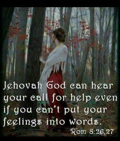 My heart cries in words that My mouth can't even speak. I know for sure that Jehovah hears.