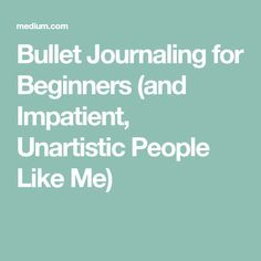 Bullet Journaling for Beginners (and Impatient, Unartistic People Like Me)