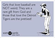 Girls+that+love+baseball+are+NOT+weird.+They+are+a+rare+gift+from+God+and+those+that+love+the+Detroit+Tigers+are+the+prettiest!